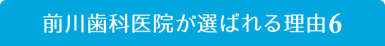 前川歯科医院が選ばれる理由6
